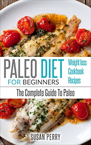 Paleo For Beginners: Paleo Diet – The Complete Guide To Paleo – Paleo Cookbook, Paleo Recipes, Paleo Weight Loss (Clean Eating) by Susan Perry