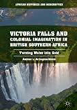 Victoria Falls and Colonial Imagination in British Southern Africa: Turning Water into Gold (African Histories and Modernities)