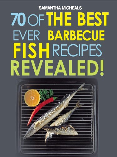 Best Ever Barbecue - Barbecue Recipes: 70 Of The Best Ever Barbecue Fish Recipes...Revealed! (70 Of The Best Ever Recipes...Revealed!)