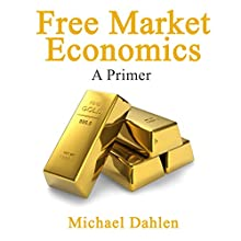 Free Market Economics: A Primer Audiobook by Michael Dahlen Narrated by Joe Nagle