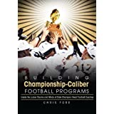 Building Championship-Caliber Football Programs: Inside the Locker Rooms and Minds of State Champion Head Football...