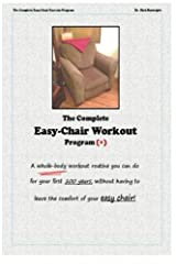 The Complete Easychair Workout Program: A whole-body workout routine you can do for your first 100 years, without having to leave the comfort of your easychair! Paperback