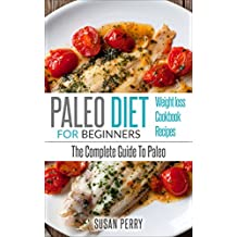Paleo For Beginners: Paleo Diet – The Complete Guide To Paleo – Paleo Cookbook, Paleo Recipes, Paleo Weight Loss (Clean Eating)