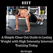 HIIT: A Simple Clear Cut Guide to Losing Weight with High Intensity Interval Training Today Audiobook by Ed Wright Narrated by Pearl Rhein