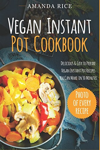 Vegan Instant Pot Сookbook: Delicious & Easy to Prepare Vegan Instant Pot Recipes You Can Make in 30 Minutes by Amanda Rice