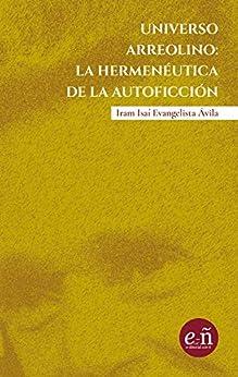 Universo arreolino: la hermeneútica de la autoficción: A 100 años del natalicio de Juan José Arreola de [Evangelista Ávila, Iram Isai]
