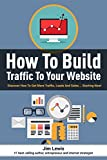 How to Build Traffic to Your Website: Discover How To Get More Traffic, Leads And Sales... Starting Now!