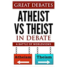 Atheist Vs Theist In Debate: The main debating points discussed between atheism and theism (Great Debates Book 1)