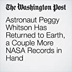 Astronaut Peggy Whitson Has Returned to Earth, a Couple More NASA Records in Hand | Amy B Wang
