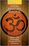 Seed Mantra Magick: Master The Primordial Sounds Of