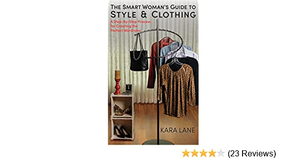 767fa2d657 The Smart Woman s Guide to Style   Clothing  A Step-By-Step Process for Creating  the Perfect Wardrobe - Kindle edition by Kara Lane.