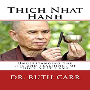 Thich Nhat Hanh: Understanding the Life and Teachings of Thich Nhat Hanh: The Zen Buddhist Monk Who Traveled the World in Exile While Spreading His Message of Love, Peace, and Understanding Audiobook