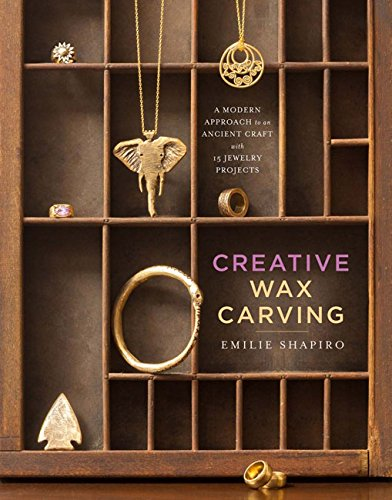Creative Wax Carving: A Modern Approach to an Ancient Craft with 15 Jewelry (Project Wax)