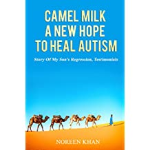 Camel Milk A Hope To Heal Autism (Camel Milk For Autism Book 1)
