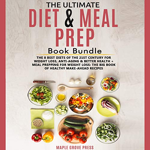 The Ultimate Diet & Meal Prep Book (2 Manuscripts): The 8 Best Diets of the 21st Century: For Weight Loss, Anti-Aging & Better Health + Meal Prepping for Weight Loss: The Big Book of Healthy Recipes by Maple Grove Press