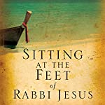 Sitting at the Feet of Rabbi Jesus: How the Jewishness of Jesus Can Transform Your Faith | Ann Spangler,Lois Tverberg