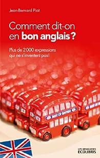 Comment dit-on en bon anglais ?:Plus de 2000 expressions qui ne s'inventent pas ! par Jean-Bernard Piat