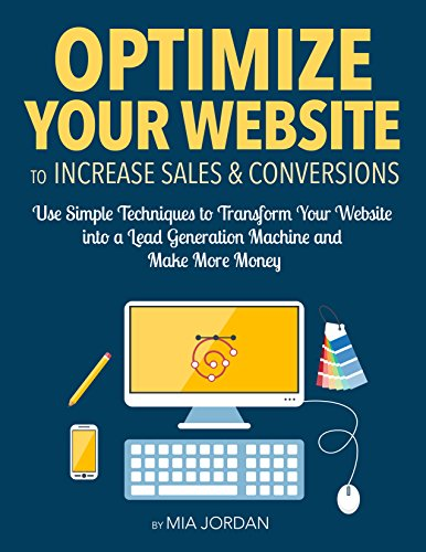 Optimize Your Website to Increase Sales and Conversions: Use Simple Techniques to Transform Your Website into a Lead Generation Machine and Make More Money