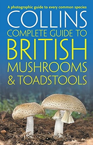 Collins Complete British Mushrooms and Toadstools: The Essential Photograph Guide to Britain's Fungi