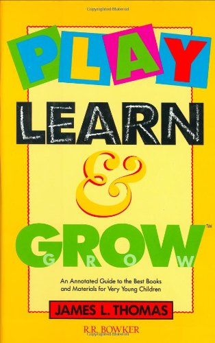 Play, Learn and Grow: An Annotated Guide to the Best Books and Materials for Very Young Children