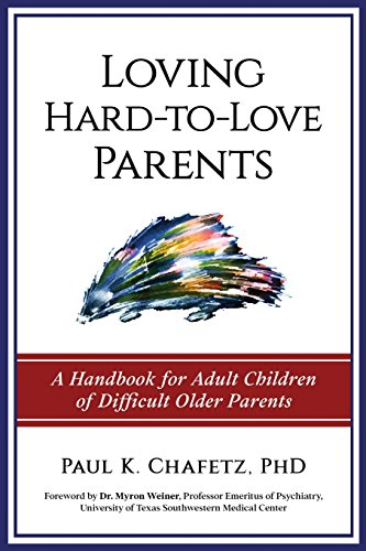 Loving Hard-To-Love Parents: A Handbook for Adult Children of Difficult Older Parents by Paul K. Chafetz PhD Pllc