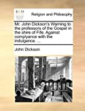 Mr John Dickson's Warning to the Professors of the Gospel in the Shire of Fife Against Complyance with the Indulgence, John Dickson, 1170138837