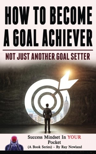 How To Become A Goal Achiever: Not Just Another Goal Setter (Success Mindset in your pocket) (Volume 3)