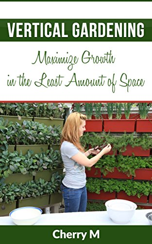 Vertical Gardening: Maximize Growth in the Least Amount of Space by [M, Cherry]