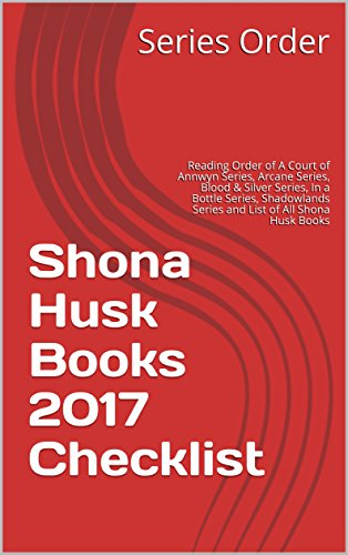 Shona Husk Books 2017 Checklist: Reading Order of A Court of Annwyn Series, Arcane Series, Blood & Silver Series, In a Bottle Series, Shadowlands Series and List of All Shona Husk Books