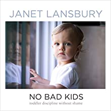 No Bad Kids: Toddler Discipline Without Shame Audiobook by Janet Lansbury Narrated by Janet Lansbury