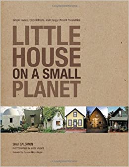 little house on a small planet simple homes cozy retreats and energy efficient possibilities shay salomon nigel valdez frances moore lappe