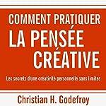 Comment pratiquer la pensée créative : Les secrets d'une créativité personnelle sans limites   Christian H. Godefroy
