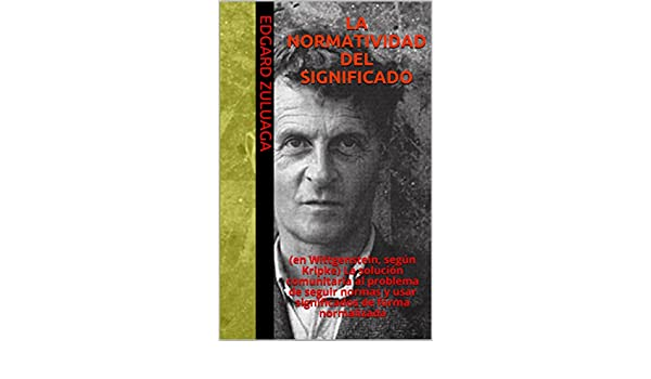 LA NORMATIVIDAD DEL SIGNIFICADO: (en Wittgenstein, según Kripke) La solución comunitaria al problema de seguir normas y usar significados de forma ...