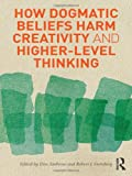 How Dogmatic Beliefs Harm Creativity and Higher-level Thinking, , 0415894603