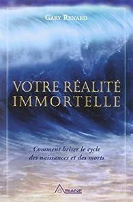 Votre réalité immortelle : Comment briser le cycle des naissances et des morts par Gary Renard