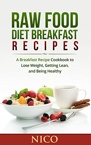 Raw Food Diet Breakfast Recipes: A Breakfast Recipe Cookbook to Loose Weight, Getting Lean, and Being Healthy (Raw Food Diet, Raw Food Breakfast, Cookbook, ... Dinner, Raw Food Lunch, Vegan, Recipes 1) by Nico