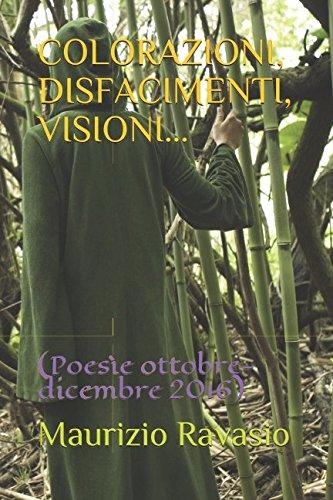 COLORAZIONI, DISFACIMENTI, VISIONI...: (Poesìe ottobre-dicembre 2016) Copertina flessibile – 17 apr 2017 Maurizio Ravasio Independently published 1521088942 Poetry / General