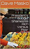 "President's Budget: Shameless Rich Versus Poor, by Dave Masko.  It is the first thing a sitting president must do to ""serve"" all the people of the United States. This special ""new journalism"" report and essays is an e-book about Donald Trump's budget..."