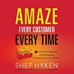 Amaze Every Customer Every Time: 52 Tools for Delivering the Most Amazing Customer Service on the Planet | Shep Hyken