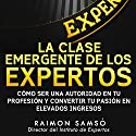 La Clase Emergente De Los Expertos (Class Emerging from the Experts): Cómo Ser una Autoridad en tu Profesión y Convertir tu Pasión en Elevados Ingresos Audiobook by Raimon Samsó Narrated by Alfonso Sales