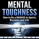 Mental Toughness: How to Be a Badass in Sports, Business, and Life Audiobook by Epic Rios Narrated by Joseph Ayala