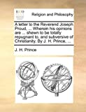 A Letter to the Reverend Joseph Proud, Wherein His Opinions Are Shewn to Be Totally Repugnant to, and Subversive of Christianity by J H Pri, J. H. Prince, 1170019765