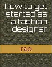 How To Get Started As A Fashion Designer Rao Sunny 9781521296660 Amazon Com Books