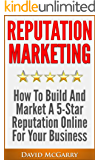 Reputation Marketing: How to Build and Market a 5 Star Reputation Online for Your Business