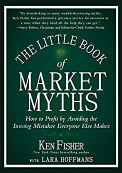 The Little Book of Market Myths: How to Profit by Avoiding the Investing Mistakes Everyone Else Makes (Little Books. Big Profits) by [Fisher, Ken]
