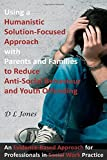 Using a Humanistic Solution Focused Approach with Parents and Families to Reduce Anti-Social Behaviour and Youth Offending: An Evidence-Based Approach for Professionals in Social Work Practice