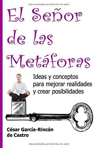 El Señor de las Metaforas: Ideas y conceptos para mejorar realidades y crear posibilidades  [Garcia-Rincon de Castro, Cesar] (Tapa Blanda)
