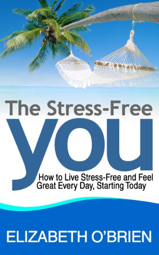 The Stress-Free You: How to Live Stress-Free and Feel Great Every Day, Starting Today