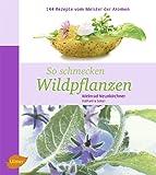 So schmecken Wildpflanzen: 144 Rezepte vom Meister der Aromen