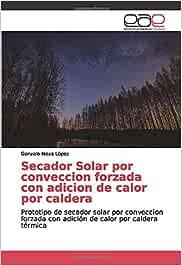 Secador Solar por conveccion forzada con adicion de calor por caldera: Prototipo de secador solar por conveccion forzada con adición de calor por caldera térmica